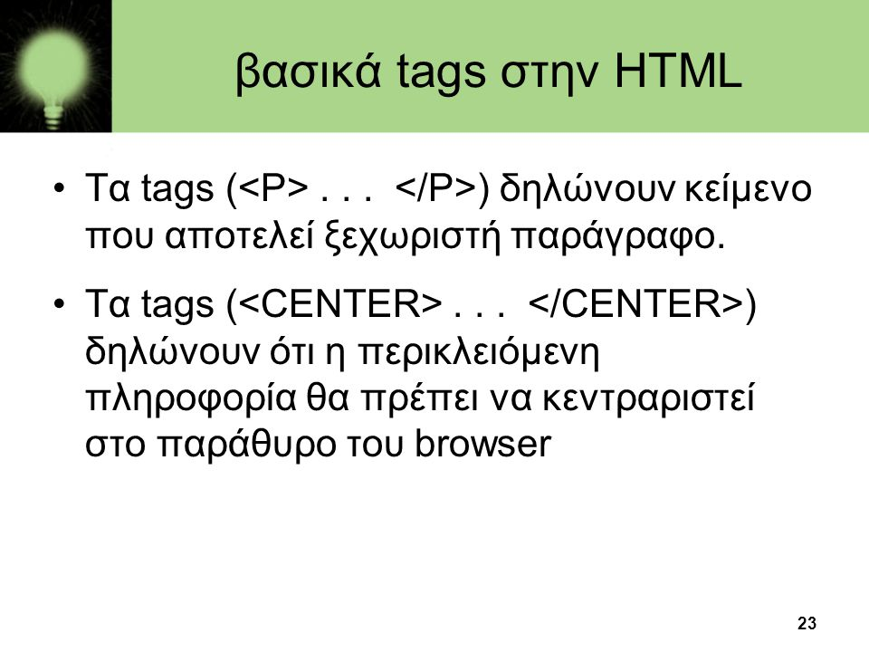 23 βασικά tags στην HTML •Τα tags (... ) δηλώνουν κείμενο που αποτελεί ξεχωριστή παράγραφο. •Τα tags (... ) δηλώνουν ότι η περικλειόμενη πληροφορία θα