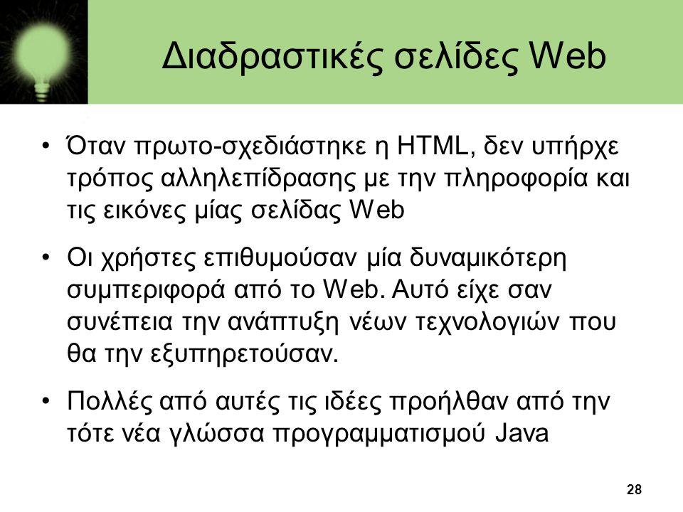 28 Διαδραστικές σελίδες Web •Όταν πρωτο-σχεδιάστηκε η HTML, δεν υπήρχε τρόπος αλληλεπίδρασης με την πληροφορία και τις εικόνες μίας σελίδας Web •Οι χρ