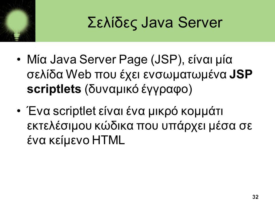 32 Σελίδες Java Server •Μία Java Server Page (JSP), είναι μία σελίδα Web που έχει ενσωματωμένα JSP scriptlets (δυναμικό έγγραφο) •Ένα scriptlet είναι