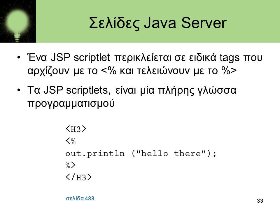 33 Σελίδες Java Server •Ένα JSP scriptlet περικλείεται σε ειδικά tags που αρχίζουν με το •Τα JSP scriptlets, είναι μία πλήρης γλώσσα προγραμματισμού σ
