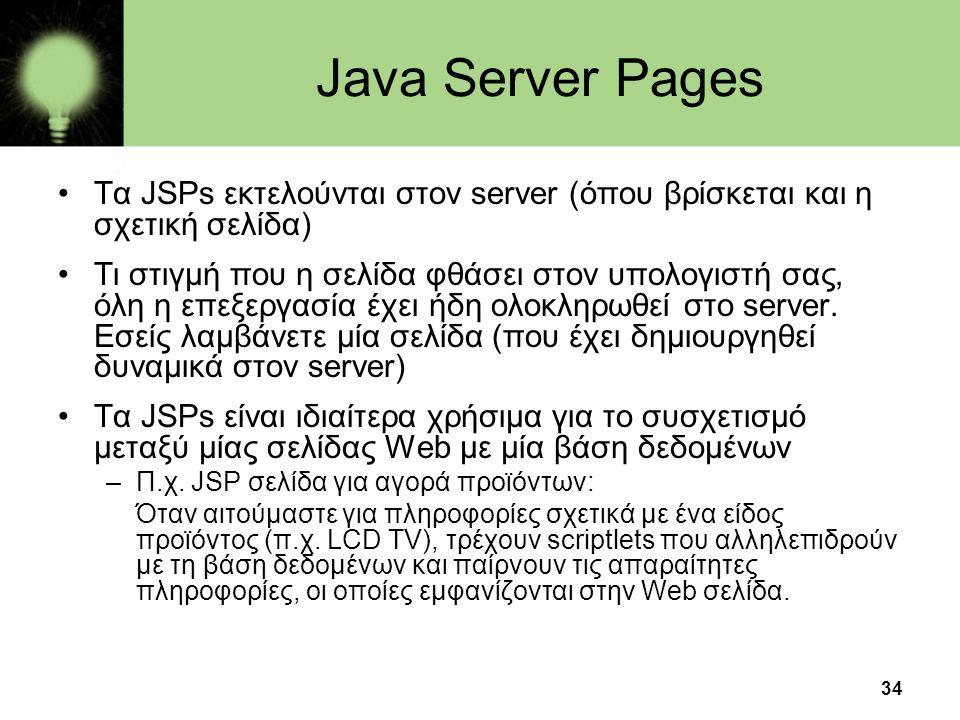 34 Java Server Pages •Τα JSPs εκτελούνται στον server (όπου βρίσκεται και η σχετική σελίδα) •Τι στιγμή που η σελίδα φθάσει στον υπολογιστή σας, όλη η