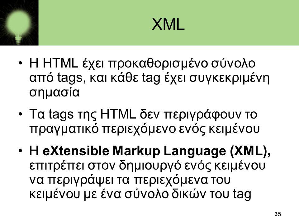 35 XML •Η HTML έχει προκαθορισμένο σύνολο από tags, και κάθε tag έχει συγκεκριμένη σημασία •Τα tags της HTML δεν περιγράφουν το πραγματικό περιεχόμενο