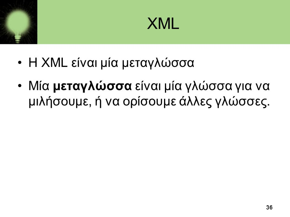 36 XML •H XML είναι μία μεταγλώσσα •Μία μεταγλώσσα είναι μία γλώσσα για να μιλήσουμε, ή να ορίσουμε άλλες γλώσσες.