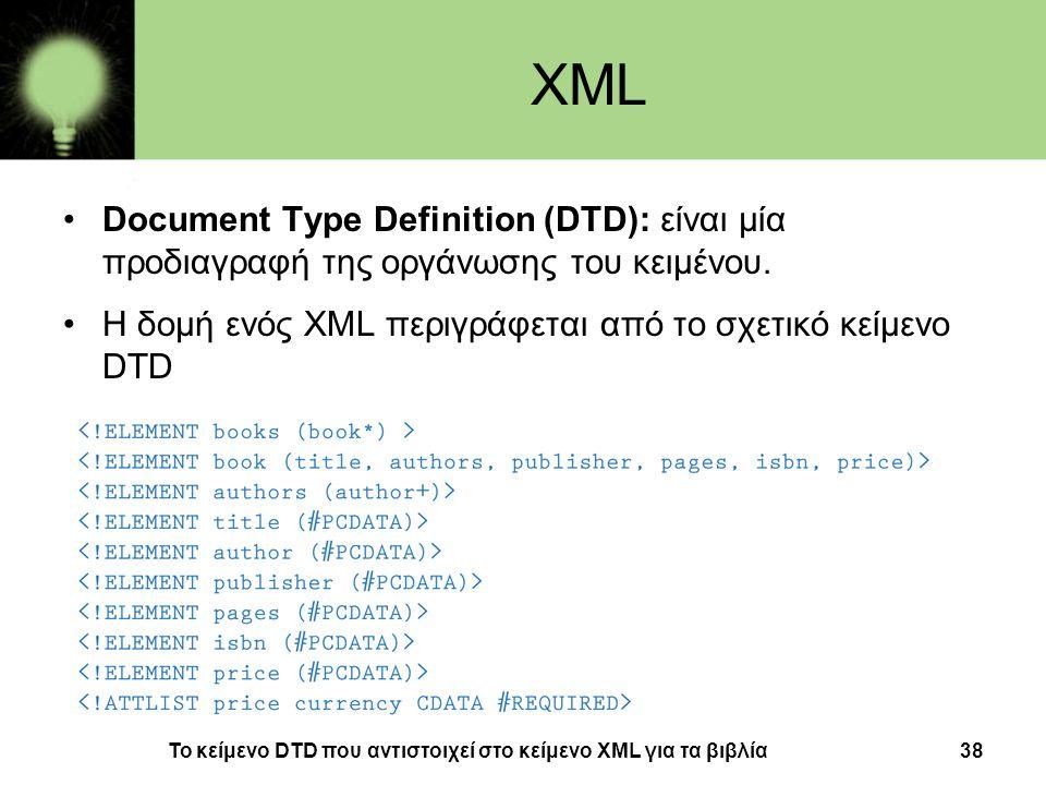 38 XML •Document Type Definition (DTD): είναι μία προδιαγραφή της οργάνωσης του κειμένου. •Η δομή ενός XML περιγράφεται από το σχετικό κείμενο DTD Το