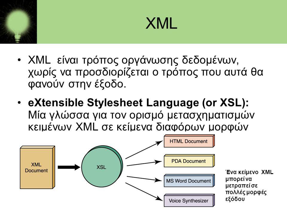 XML •XML είναι τρόπος οργάνωσης δεδομένων, χωρίς να προσδιορίζεται ο τρόπος που αυτά θα φανούν στην έξοδο. •eXtensible Stylesheet Language (or XSL): Μ