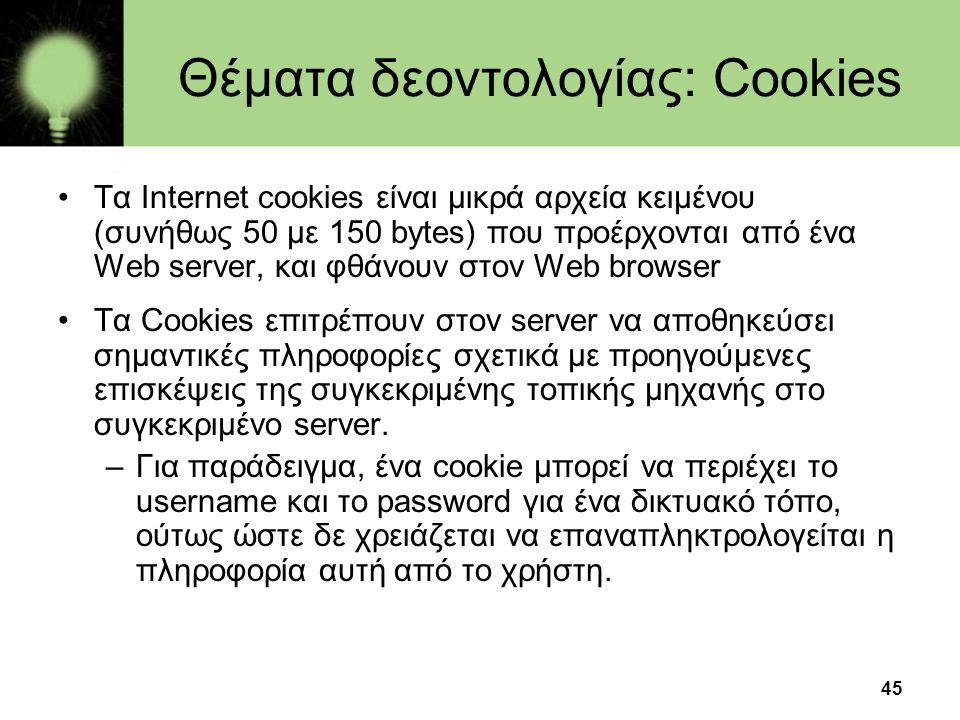 45 Θέματα δεοντολογίας: Cookies •Τα Internet cookies είναι μικρά αρχεία κειμένου (συνήθως 50 με 150 bytes) που προέρχονται από ένα Web server, και φθά