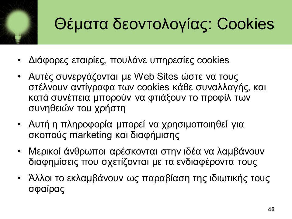 46 Θέματα δεοντολογίας: Cookies •Διάφορες εταιρίες, πουλάνε υπηρεσίες cookies •Αυτές συνεργάζονται με Web Sites ώστε να τους στέλνουν αντίγραφα των co
