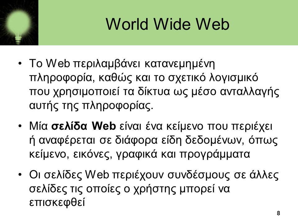 8 World Wide Web •To Web περιλαμβάνει κατανεμημένη πληροφορία, καθώς και το σχετικό λογισμικό που χρησιμοποιεί τα δίκτυα ως μέσο ανταλλαγής αυτής της