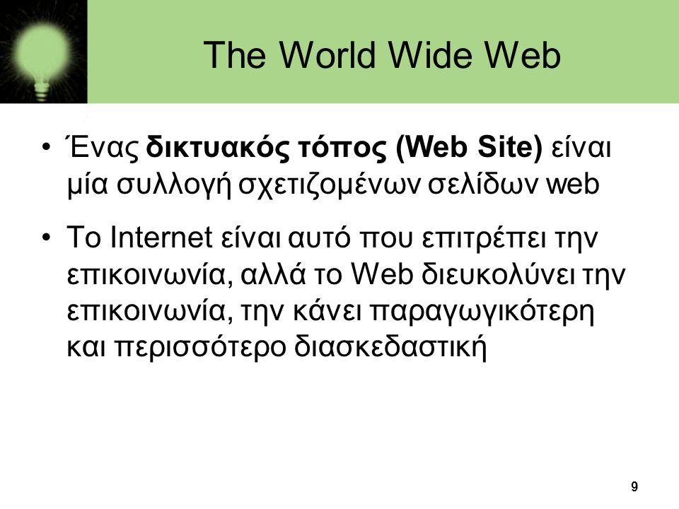 9 The World Wide Web •Ένας δικτυακός τόπος (Web Site) είναι μία συλλογή σχετιζομένων σελίδων web •To Internet είναι αυτό που επιτρέπει την επικοινωνία