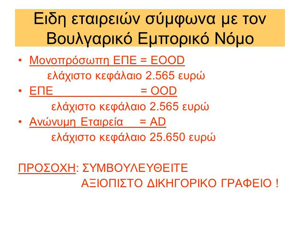 Ειδη εταιρειών σύμφωνα με τον Βουλγαρικό Εμπορικό Νόμο •Μονοπρόσωπη ΕΠΕ = ΕΟΟD ελάχιστο κεφάλαιο 2.565 ευρώ •ΕΠΕ = ΟΟD ελάχιστο κεφάλαιο 2.565 ευρώ •Ανώνυμη Εταιρεία = AD ελάχιστο κεφάλαιο 25.650 ευρώ ΠΡΟΣΟΧΗ: ΣΥΜΒΟΥΛΕΥΘΕΙΤΕ ΑΞΙΟΠΙΣΤΟ ΔΙΚΗΓΟΡΙΚΟ ΓΡΑΦΕΙΟ !