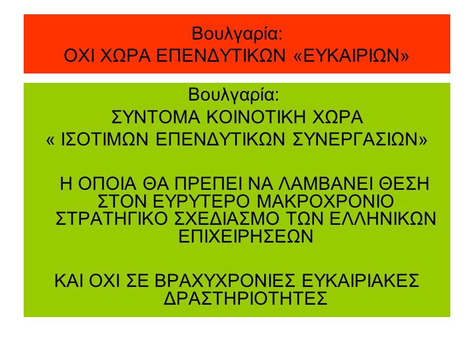 Βουλγαρία: ΟΧΙ ΧΩΡΑ ΕΠΕΝΔΥΤΙΚΩΝ «ΕΥΚΑΙΡΙΩΝ» Βουλγαρία: ΣΥΝΤΟΜΑ ΚΟΙΝΟΤΙΚΗ ΧΩΡΑ « ΙΣΟΤΙΜΩΝ ΕΠΕΝΔΥΤΙΚΩΝ ΣΥΝΕΡΓΑΣΙΩΝ» Η ΟΠΟΙΑ ΘΑ ΠΡΕΠΕΙ ΝΑ ΛΑΜΒΑΝΕΙ ΘΕΣΗ ΣΤΟΝ ΕΥΡΥΤΕΡΟ ΜΑΚΡΟΧΡΟΝΙΟ ΣΤΡΑΤΗΓΙΚΟ ΣΧΕΔΙΑΣΜΟ ΤΩΝ ΕΛΛΗΝΙΚΩΝ ΕΠΙΧΕΙΡΗΣΕΩΝ ΚΑΙ ΟΧΙ ΣΕ ΒΡΑΧΥΧΡΟΝΙΕΣ ΕΥΚΑΙΡΙΑΚΕΣ ΔΡΑΣΤΗΡΙΟΤΗΤΕΣ