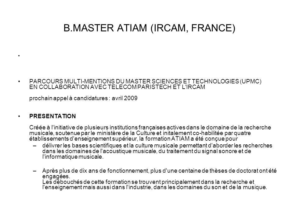 Β.MASTER ATIAM (IRCAM, FRANCE) • •PARCOURS MULTI-MENTIONS DU MASTER SCIENCES ET TECHNOLOGIES (UPMC) EN COLLABORATION AVEC TELECOM PARISTECH ET L IRCAM prochain appel à candidatures : avril 2009 •PRESENTATION Créée à l initiative de plusieurs institutions françaises actives dans le domaine de la recherche musicale, soutenue par le ministère de la Culture et initalement co-habilitée par quatre établissements d enseignement supérieur, la formation ATIAM a été conçue pour –délivrer les bases scientifiques et la culture musicale permettant d aborder les recherches dans les domaines de l acoustique musicale, du traitement du signal sonore et de l informatique musicale.