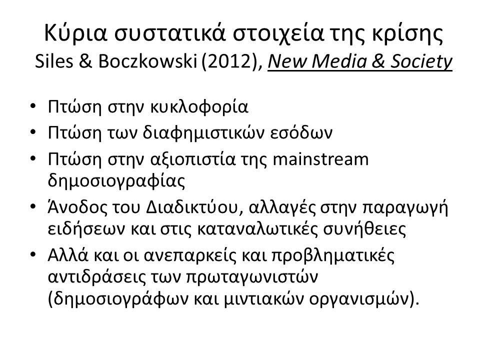Κύρια συστατικά στοιχεία της κρίσης Siles & Boczkowski (2012), New Media & Society • Πτώση στην κυκλοφορία • Πτώση των διαφημιστικών εσόδων • Πτώση στ