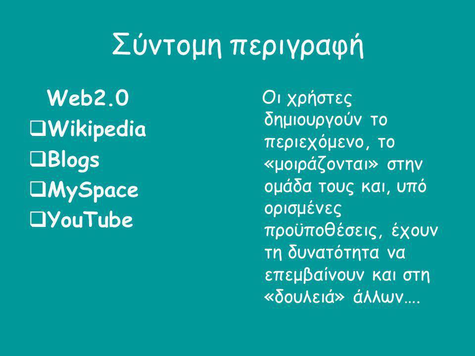 Σύντομη περιγραφή Web2.0  Wikipedia  Blogs  MySpace  YouTube Οι χρήστες δημιουργούν το περιεχόμενο, το «μοιράζονται» στην ομάδα τους και, υπό ορισ