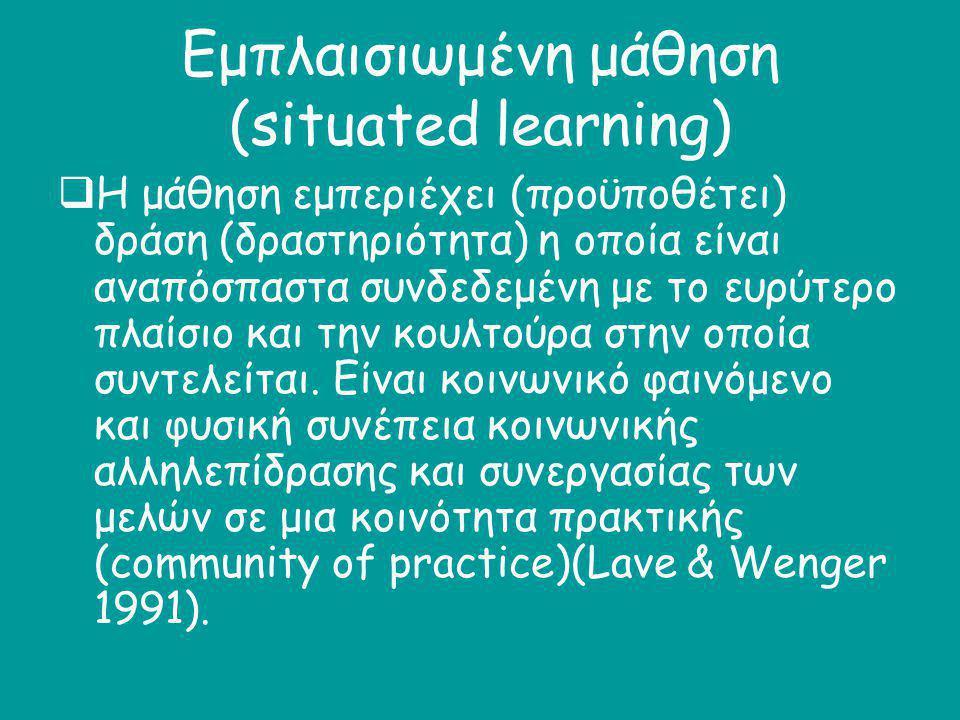 Εμπλαισιωμένη μάθηση (situated learning)  Η μάθηση εμπεριέχει (προϋποθέτει) δράση (δραστηριότητα) η οποία είναι αναπόσπαστα συνδεδεμένη με το ευρύτερ