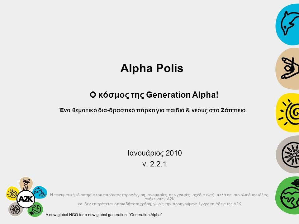 Alpha Polis Ο κόσμος της Generation Alpha! Ένα θεματικό δια-δραστικό πάρκο για παιδιά & νέους στο Ζάππειο Ιανουάριος 2010 v. 2.2.1 H πνευματική ιδιοκτ