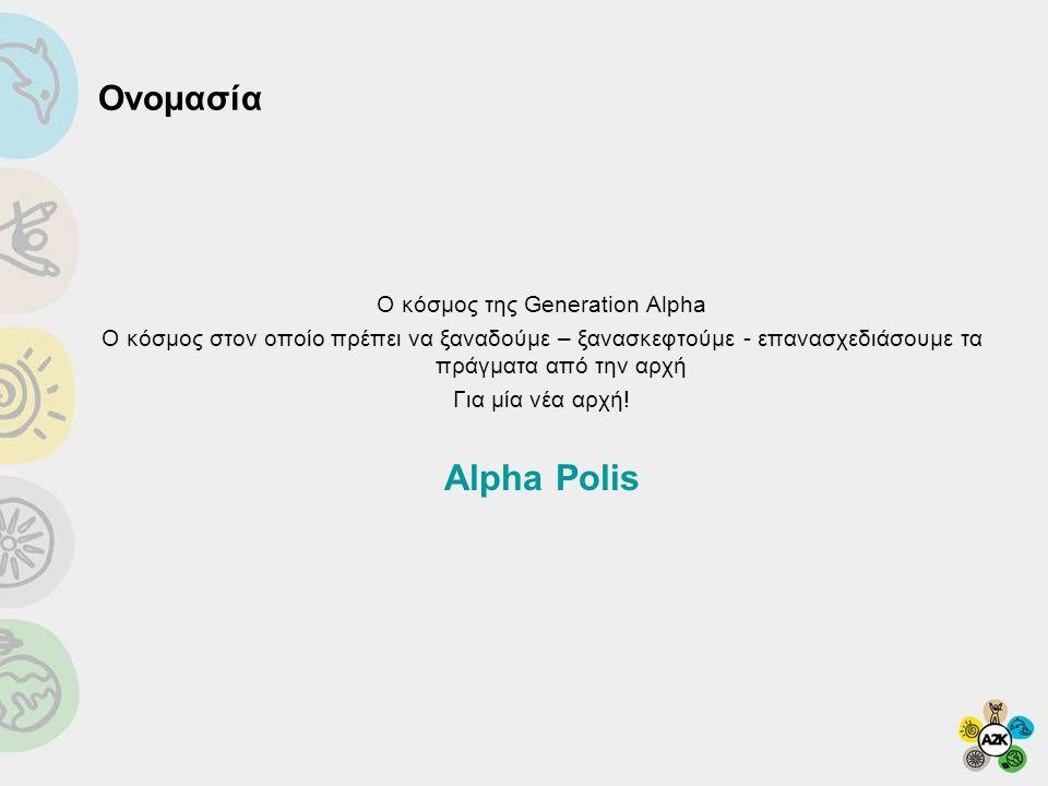 Ονομασία Ο κόσμος της Generation Alpha O κόσμος στον οποίο πρέπει να ξαναδούμε – ξανασκεφτούμε - επανασχεδιάσουμε τα πράγματα από την αρχή Για μία νέα