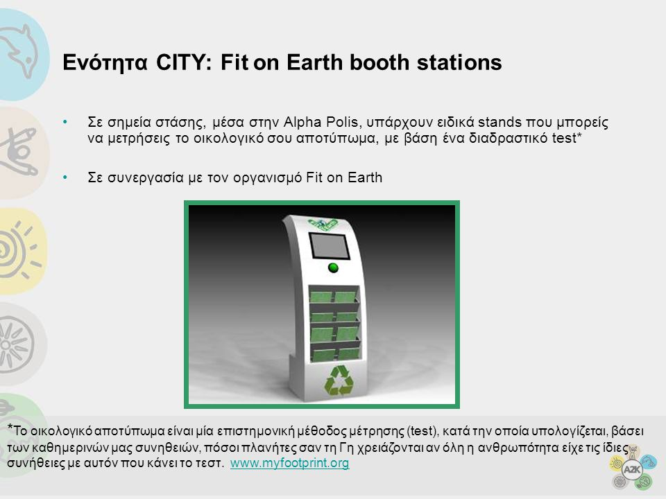 Ενότητα CITY: Fit on Earth booth stations •Σε σημεία στάσης, μέσα στην Alpha Polis, υπάρχουν ειδικά stands που μπορείς να μετρήσεις το οικολογικό σου