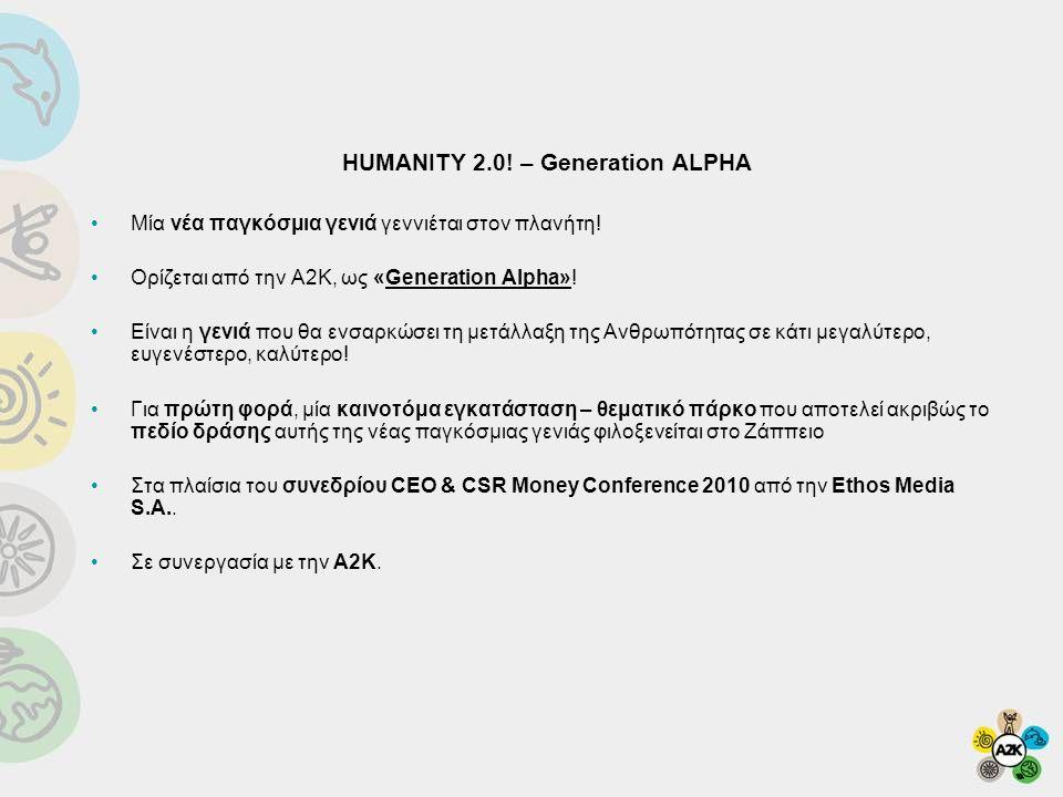 •Η Α2Κ για πρώτη φορά στην Ελλάδα, σχεδιάζει μία πρότυπη εγκατάσταση ως ψυχαγωγικό – εκπαιδευτικό πάρκο για παιδιά Έναν χώρο όπου όλα τα brands και οι επιχειρήσεις του σήμερα, οφείλουν να έχουν την (αναθεωρημένη!) θέση τους •Η πρώτη υλοποίηση γίνεται Παρασκευή 11 – Κυριακή 13 Ιουνίου 2010 στο Ζάππειο στα πλαίσια του συνεδρίου CEO & CSR Money Conference 2010 και σε συνεργασία με την Ethos Media και την ΕΥ ΖΗΝ •Το πάρκο απευθύνεται σε παιδιά 5-12, αλλά και σε μεγαλύτερους που συμμετέχουν – λειτουργούν ως coaches •Βασίζεται στην ιδέα της προσομοίωσης – προβολής στο μέλλον του «κόσμου» της Generation Alpha.
