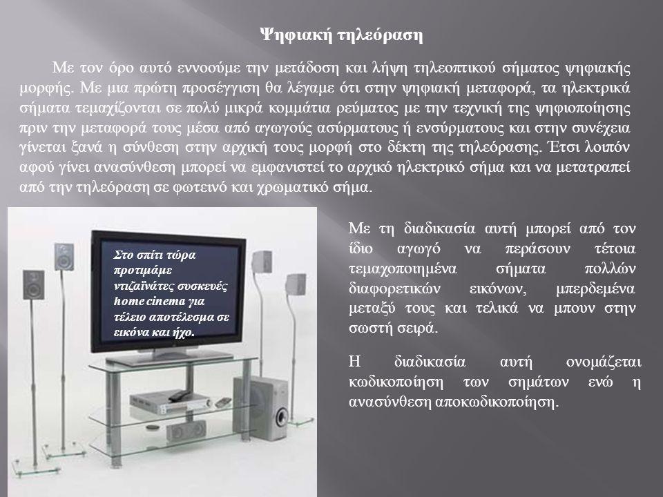Στο σπίτι τώρα προτιμάμε ντιζαϊνάτες συσκευές home cinema για τέλειο αποτέλεσμα σε εικόνα και ήχο. Ψηφιακή τηλεόραση Με τον όρο αυτό εννοούμε την μετά