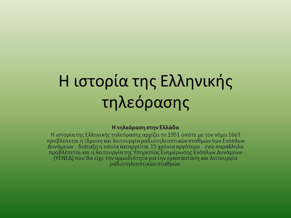 Η ιστορία της Ελληνικής τηλεόρασης Η τηλεόραση στην Ελλάδα Η ιστορία της Ελληνικής τηλεόρασης αρχίζει το 1951 οπότε με τον νόμο 1663 προβλέπεται η ίδρυση και λειτουργία ραδιοτηλεοπτικών σταθμών των Ενόπλων Δυνάμεων - διάταξη η οποία καταργείται 15 χρόνια αργότερα - ενώ παράλληλα προβλέπεται και η λειτουργία της Υπηρεσίας Ενημέρωσης Ενόπλων Δυνάμεων (ΥΕΝΕΔ) που θα είχε την αρμοδιότητα για την εγκατάσταση και λειτουργία ραδιοτηλεοπτικών σταθμών.