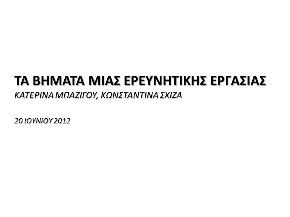 «Ερευνητικές Εργασίες στο Λύκειο: Θεωρία και Πράξη» ΤΑ ΒΗΜΑΤΑ ΜΙΑΣ ΕΡΕΥΝΗΤΙΚΗΣ ΕΡΓΑΣΙΑΣ ΚΑΤΕΡΙΝΑ ΜΠΑΖΙΓΟΥ, ΚΩΝΣΤΑΝΤΙΝΑ ΣΧΙΖΑ 20 ΙΟΥΝΙΟΥ 2012