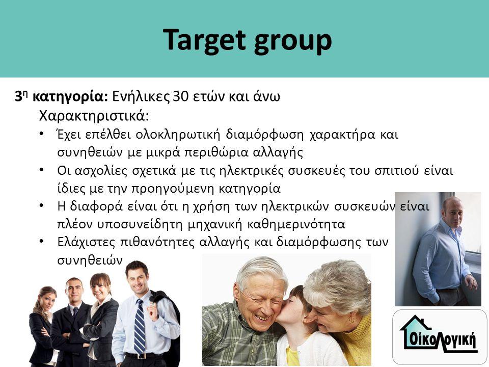Target group 3 η κατηγορία: Ενήλικες 30 ετών και άνω Χαρακτηριστικά: • Έχει επέλθει ολοκληρωτική διαμόρφωση χαρακτήρα και συνηθειών με μικρά περιθώρια αλλαγής • Οι ασχολίες σχετικά με τις ηλεκτρικές συσκευές του σπιτιού είναι ίδιες με την προηγούμενη κατηγορία • Η διαφορά είναι ότι η χρήση των ηλεκτρικών συσκευών είναι πλέον υποσυνείδητη μηχανική καθημερινότητα • Ελάχιστες πιθανότητες αλλαγής και διαμόρφωσης των συνηθειών