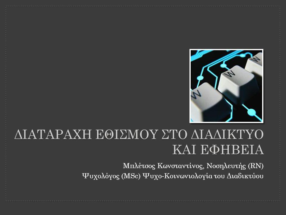 ΔΙΑΤΑΡΑΧΗ ΕΘΙΣΜΟΥ ΣΤΟ ΔΙΑΔΙΚΤΥΟ ΚΑΙ ΕΦΗΒΕΙΑ Μπλέτσος Κωνσταντίνος, Νοσηλευτής (RN) Ψυχολόγος (MSc) Ψυχο-Κοινωνιολογία του Διαδικτύου