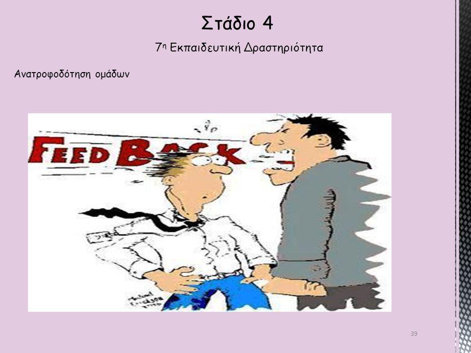 39 Στάδιο 4 7 η Εκπαιδευτική Δραστηριότητα Ανατροφοδότηση ομάδων