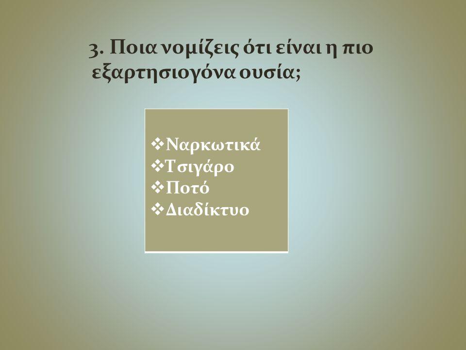 3. Ποια νομίζεις ότι είναι η πιο εξαρτησιογόνα ουσία;  Ναρκωτικά  Τσιγάρο  Ποτό  Διαδίκτυο