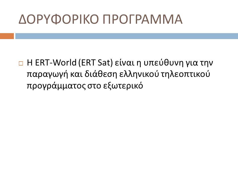 ΔΟΡΥΦΟΡΙΚΟ ΠΡΟΓΡΑΜΜΑ  Η ERT-World ( Ε RT Sat) είναι η υπεύθυνη για την παραγωγή και διάθεση ελληνικού τηλεοπτικού προγράμματος στο εξωτερικό