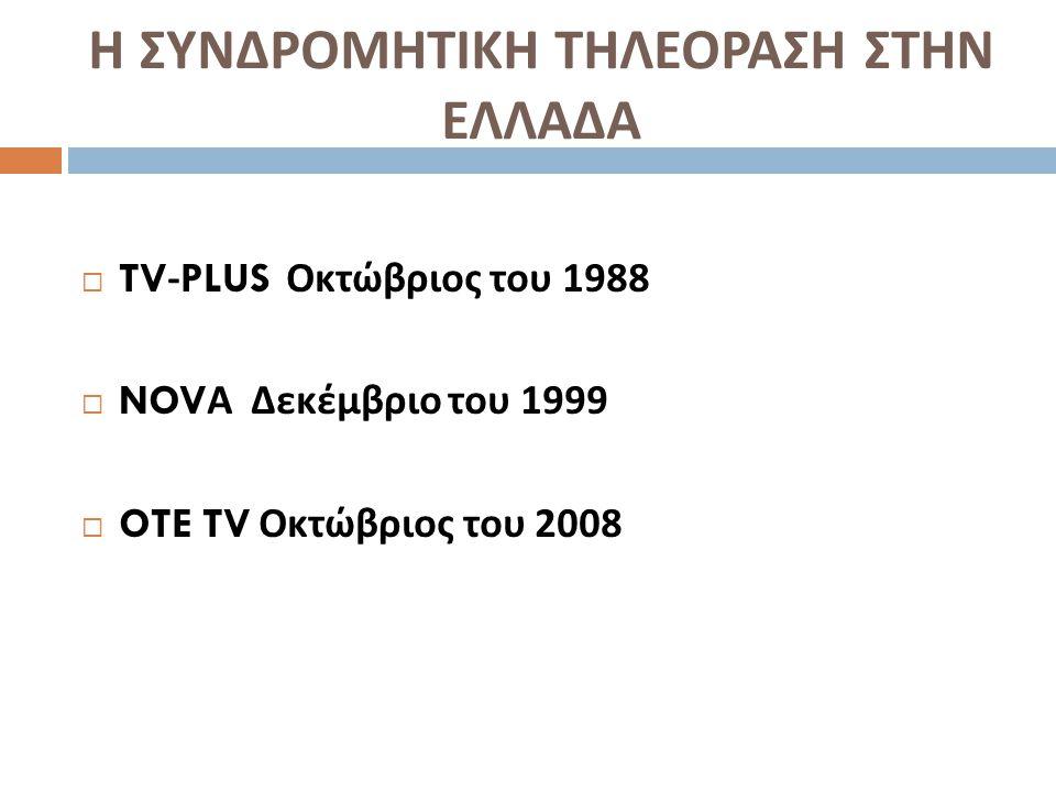 Η ΣΥΝΔΡΟΜΗΤΙΚΗ ΤΗΛΕΟΡΑΣΗ ΣΤΗΝ ΕΛΛΑΔΑ  TV-PLUS Οκτώβριος του 1988  NOV Α Δεκέμβριο του 1999  OTE TV Οκτώβριος του 2008