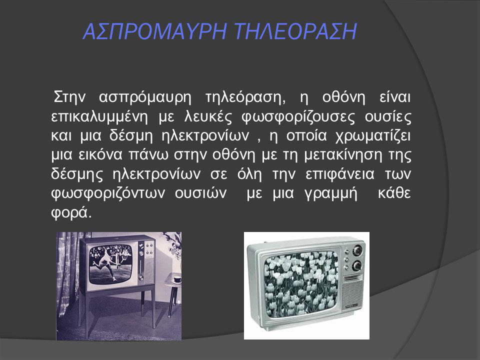 ΑΣΠΡΟΜΑΥΡΗ ΤΗΛΕΟΡΑΣΗ Στην ασπρόμαυρη τηλεόραση, η οθόνη είναι επικαλυμμένη με λευκές φωσφορίζουσες ουσίες και μια δέσμη ηλεκτρονίων, η οποία χρωματίζε