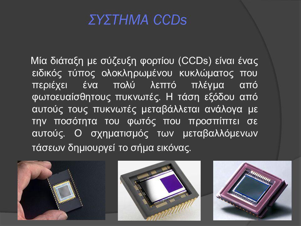 ΣΥΣΤΗΜΑ CCDs Μία διάταξη με σύζευξη φορτίου (CCDs) είναι ένας ειδικός τύπος ολοκληρωμένου κυκλώματος που περιέχει ένα πολύ λεπτό πλέγμα από φωτοευαίσθ