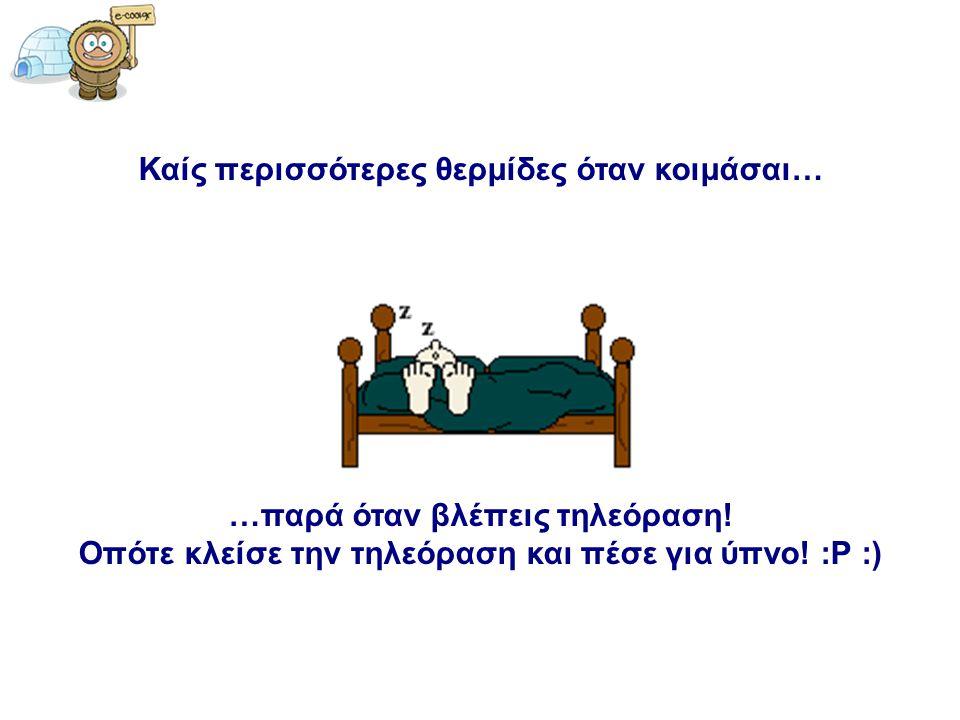 Καίς περισσότερες θερμίδες όταν κοιμάσαι… …παρά όταν βλέπεις τηλεόραση! Οπότε κλείσε την τηλεόραση και πέσε για ύπνο! :P :)