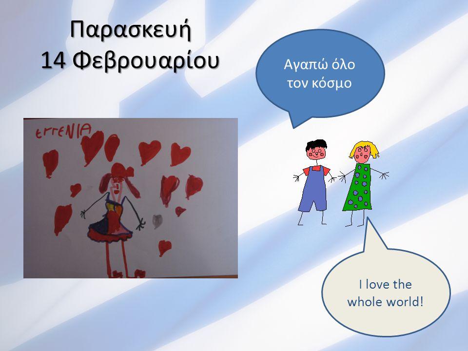 Παρασκευή 14 Φεβρουαρίου Αγαπώ όλο τον κόσμο I love the whole world!
