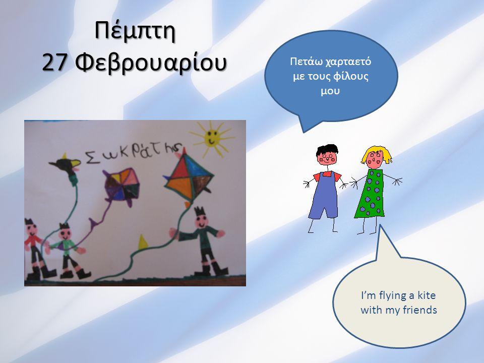 Πέμπτη 27 Φεβρουαρίου Πετάω χαρταετό με τους φίλους μου I'm flying a kite with my friends