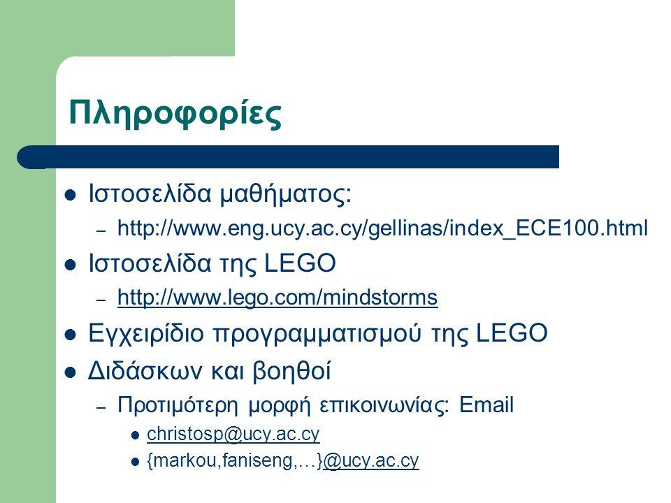 Πληροφορίες  Ιστοσελίδα μαθήματος: – http://www.eng.ucy.ac.cy/gellinas/index_ECE100.html  Ιστοσελίδα της LEGO – http://www.lego.com/mindstorms http://www.lego.com/mindstorms  Εγχειρίδιο προγραμματισμού της LEGO  Διδάσκων και βοηθοί – Προτιμότερη μορφή επικοινωνίας: Email  christosp@ucy.ac.cy christosp@ucy.ac.cy  {markou,faniseng,…}@ucy.ac.cy@ucy.ac.cy