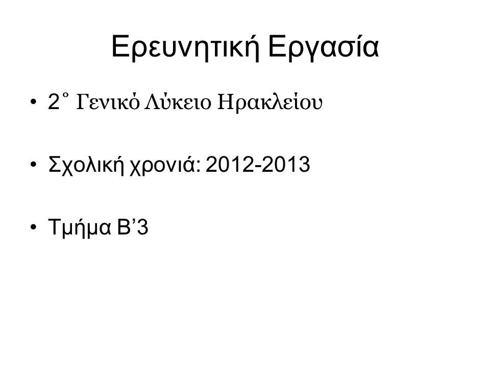 Ερευνητική Εργασία •2 ˚ Γενικό Λύκειο Ηρακλείου •Σχολική χρονιά: 2012-2013 •Τμήμα Β'3