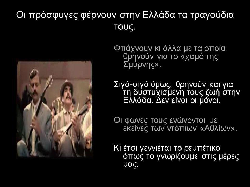 Οι πρόσφυγες φέρνουν στην Ελλάδα τα τραγούδια τους. Φτιάχνουν κι άλλα με τα οποία θρηνούν για το «χαμό της Σμύρνης». Σιγά-σιγά όμως, θρηνούν και για τ
