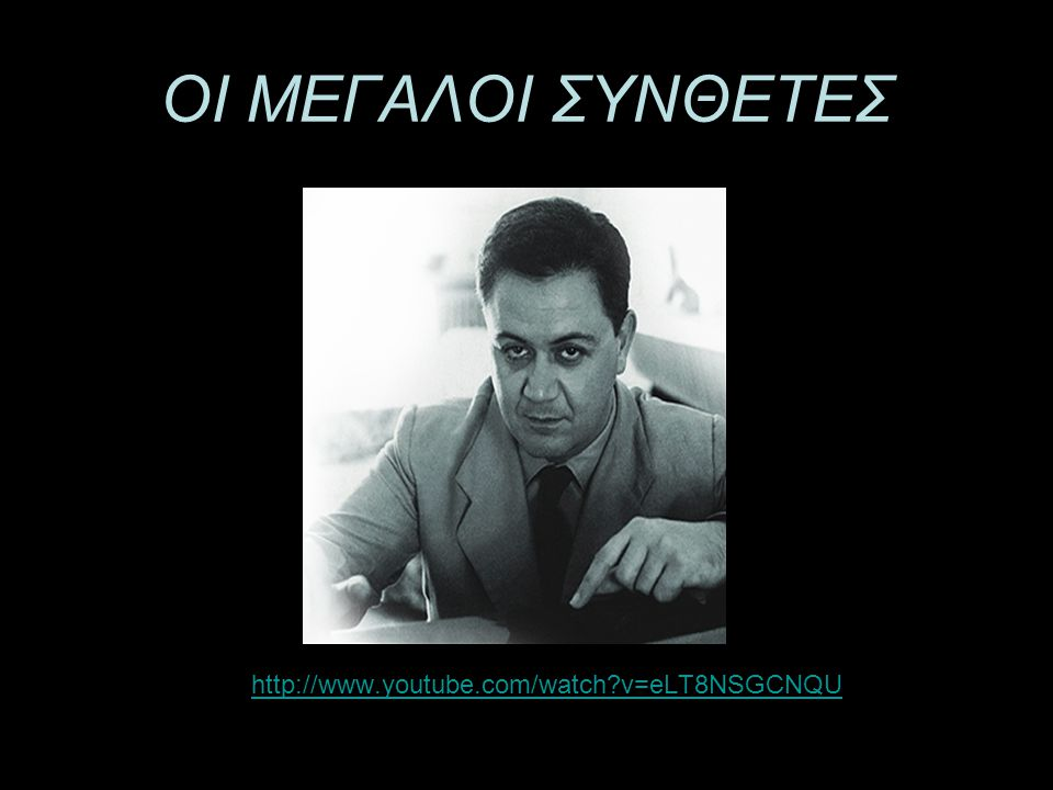 ΟΙ ΜΕΓΑΛΟΙ ΣΥΝΘΕΤΕΣ •http://www.youtube.com/watch?v=eLT8NSGCNQUhttp://www.youtube.com/watch?v=eLT8NSGCNQU