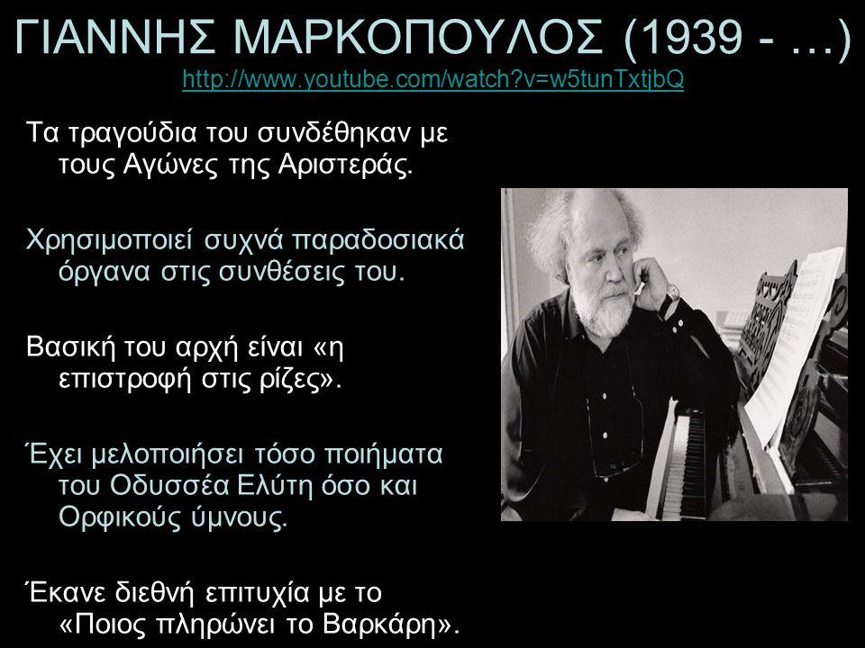 ΓΙΑΝΝΗΣ ΜΑΡΚΟΠΟΥΛΟΣ (1939 - …) http://www.youtube.com/watch?v=w5tunTxtjbQ http://www.youtube.com/watch?v=w5tunTxtjbQ Τα τραγούδια του συνδέθηκαν με τους Αγώνες της Αριστεράς.