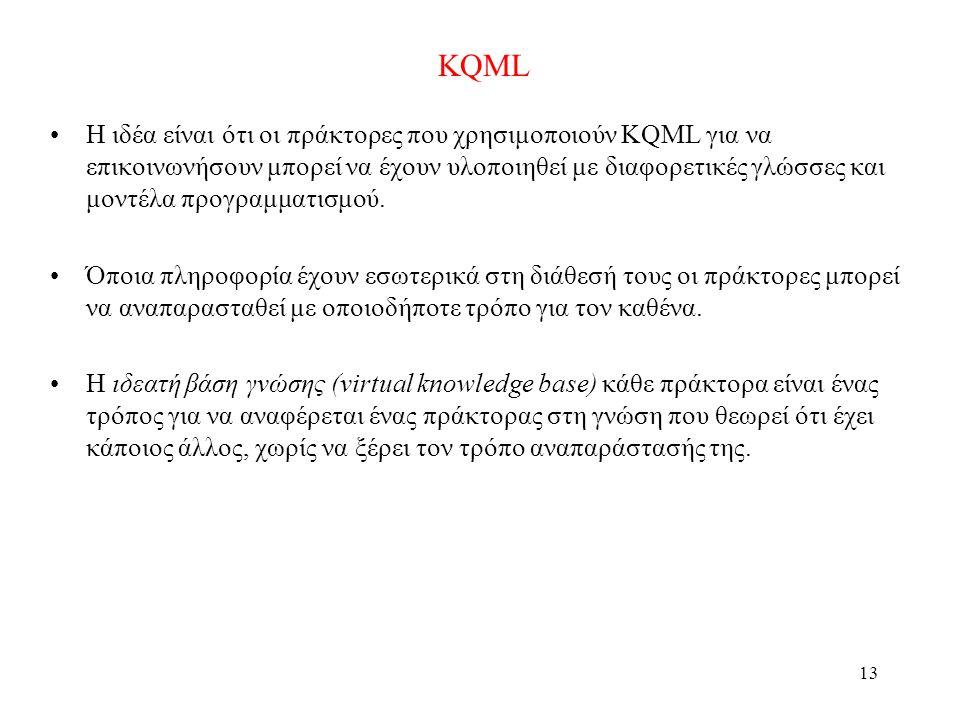 13 KQML •Η ιδέα είναι ότι οι πράκτορες που χρησιμοποιούν KQML για να επικοινωνήσουν μπορεί να έχουν υλοποιηθεί με διαφορετικές γλώσσες και μοντέλα προγραμματισμού.