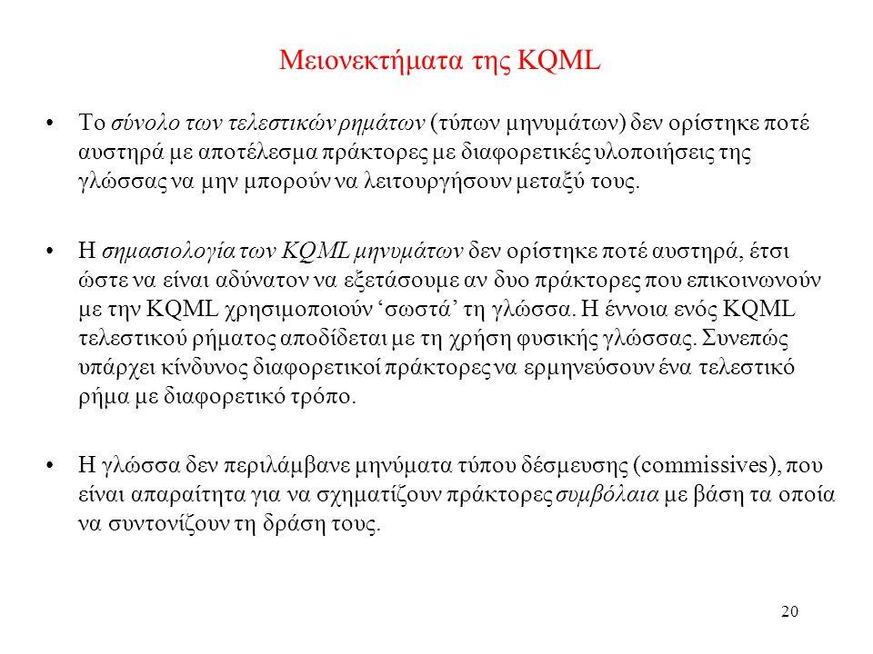 20 Μειονεκτήματα της KQML •Το σύνολο των τελεστικών ρημάτων (τύπων μηνυμάτων) δεν ορίστηκε ποτέ αυστηρά με αποτέλεσμα πράκτορες με διαφορετικές υλοποιήσεις της γλώσσας να μην μπορούν να λειτουργήσουν μεταξύ τους.