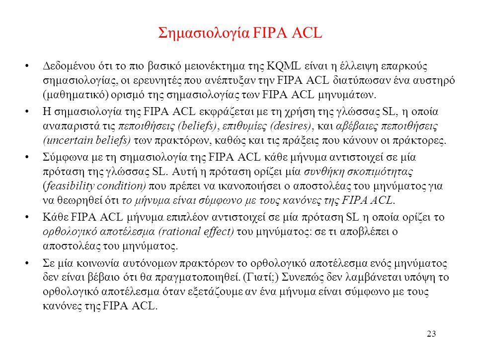 23 Σημασιολογία FIPA ACL •Δεδομένου ότι το πιο βασικό μειονέκτημα της KQML είναι η έλλειψη επαρκούς σημασιολογίας, οι ερευνητές που ανέπτυξαν την FIPA ACL διατύπωσαν ένα αυστηρό (μαθηματικό) ορισμό της σημασιολογίας των FIPA ACL μηνυμάτων.