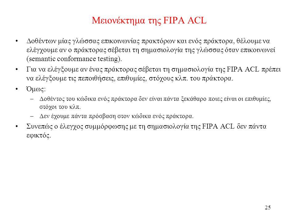 25 Μειονέκτημα της FIPA ACL •Δοθέντων μίας γλώσσας επικοινωνίας πρακτόρων και ενός πράκτορα, θέλουμε να ελέγχουμε αν ο πράκτορας σέβεται τη σημασιολογία της γλώσσας όταν επικοινωνεί (semantic conformance testing).