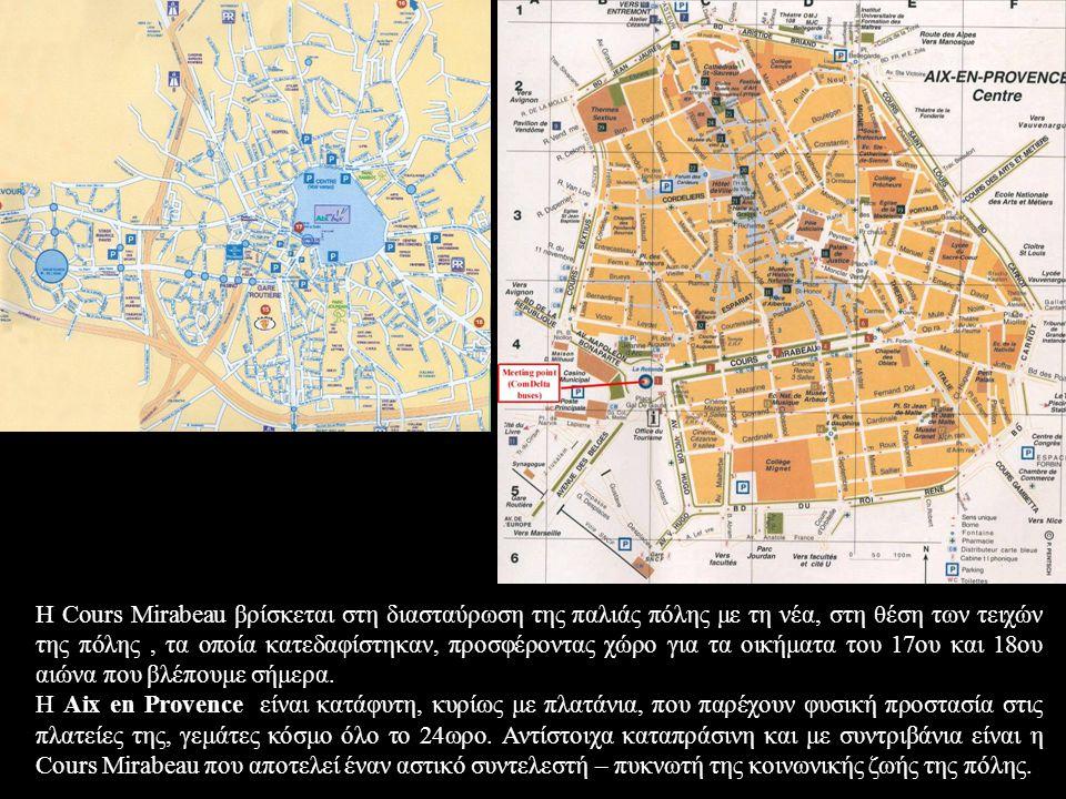 Η Cours Mirabeau βρίσκεται στη διασταύρωση της παλιάς πόλης με τη νέα, στη θέση των τειχών της πόλης, τα οποία κατεδαφίστηκαν, προσφέροντας χώρο για τα οικήματα του 17ου και 18ου αιώνα που βλέπουμε σήμερα.