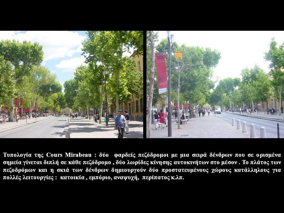 Τυπολογία της Cours Mirabeau : δύο φαρδείς πεζόδρομοι με μια σειρά δένδρων που σε ορισμένα σημεία γίνεται διπλή σε κάθε πεζόδρομο, δύο λωρίδες κίνησης αυτοκινήτων στο μέσον.