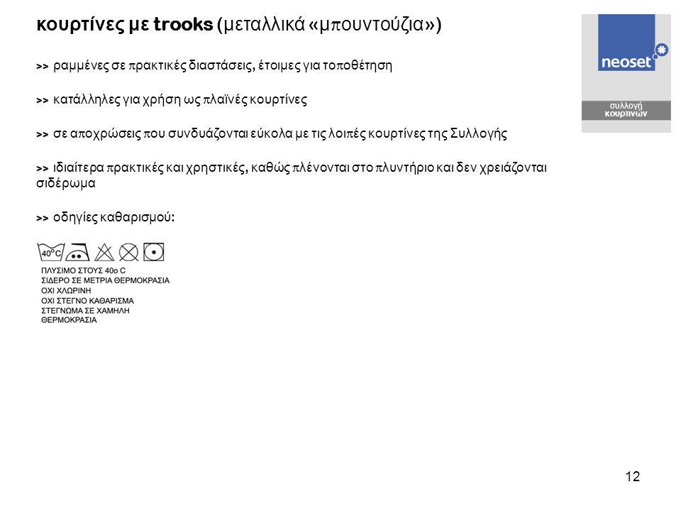 12 κουρτίνες με trooks ( μεταλλικά « μ π ουντούζια ») >> >> ραμμένες σε π ρακτικές διαστάσεις, έτοιμες για το π οθέτηση >> >> κατάλληλες για χρήση ως π λαϊνές κουρτίνες >> >> σε α π οχρώσεις π ου συνδυάζονται εύκολα με τις λοι π ές κουρτίνες της Συλλογής >> >> ιδιαίτερα π ρακτικές και χρηστικές, καθώς π λένονται στο π λυντήριο και δεν χρειάζονται σιδέρωμα >> >> οδηγίες καθαρισμού : συλλογή κουρτινών