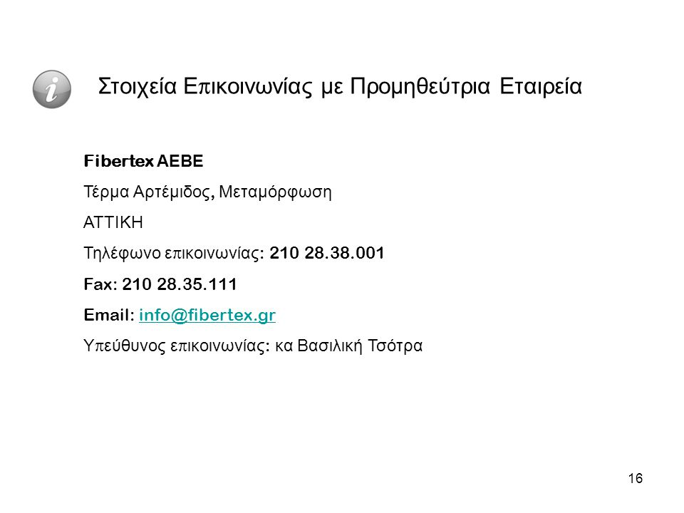 16 Στοιχεία Ε π ικοινωνίας με Προμηθεύτρια Εταιρεία Fibertex ΑΕΒΕ Τέρμα Αρτέμιδος, Μεταμόρφωση ΑΤΤΙΚΗ Τηλέφωνο ε π ικοινωνίας : 210 28.38.001 Fax: 210 28.35.111 Email: info@fibertex.grinfo@fibertex.gr Υ π εύθυνος ε π ικοινωνίας : κα Βασιλική Τσότρα